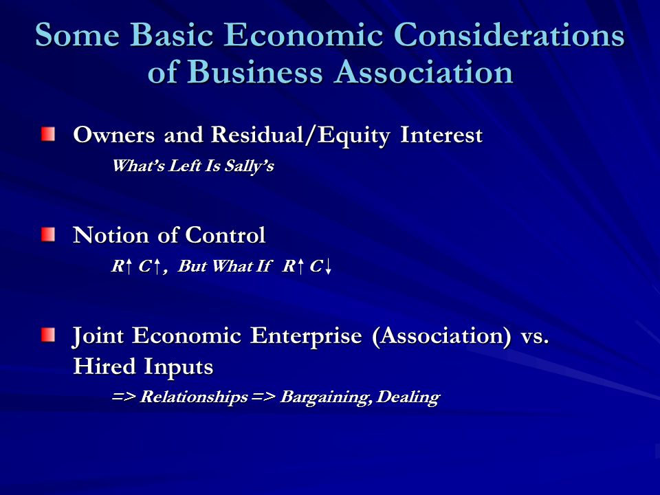 Some Basic Economic Considerations of Business Association Owners and Residual/Equity Interest What's Left Is Sally's Notion of Control R C, But What If R C Joint Economic Enterprise (Association) vs.