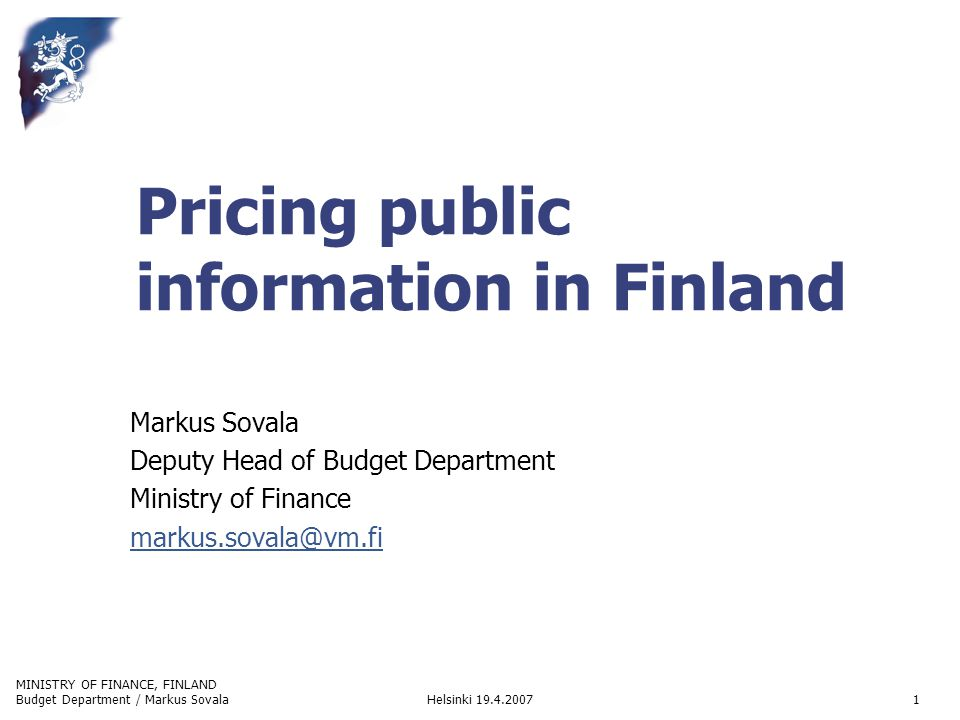 MINISTRY OF FINANCE, FINLAND Helsinki 19.4.2007Budget Department / Markus Sovala2 Structure of relevant principles Directive 2003/98/EC of the European Parliament and of the Council of 17 November 2003 on the re-use of public sector information Act on Openness of Government Activities (entered into force December 1, 1999) amended 2005 to implement the Directive defines that basic information is free, but public authorities have a (restricted) right to charge cost caused by processing and delivering information, lists cases when charges are not applicable (oral info, documents read in government offices etc.) covers both the State and municipal authorities Act on Criteria for Charges Payable to the State applicable also when Government is providing information charges are based on (average) cost if the public authority is not operating in a competitive environment