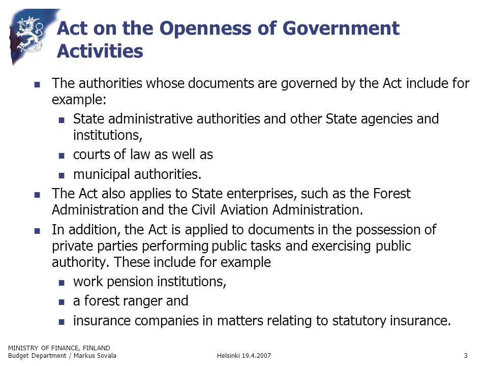 MINISTRY OF FINANCE, FINLAND Helsinki 19.4.2007Budget Department / Markus Sovala3 Act on the Openness of Government Activities The authorities whose documents are governed by the Act include for example: State administrative authorities and other State agencies and institutions, courts of law as well as municipal authorities.