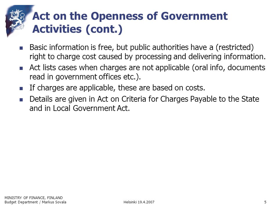 MINISTRY OF FINANCE, FINLAND Helsinki 19.4.2007Budget Department / Markus Sovala5 Act on the Openness of Government Activities (cont.) Basic information is free, but public authorities have a (restricted) right to charge cost caused by processing and delivering information.