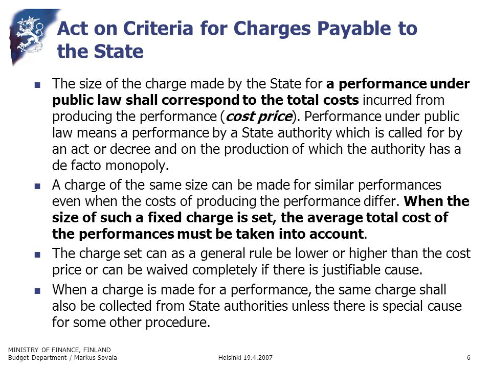 MINISTRY OF FINANCE, FINLAND Helsinki 19.4.2007Budget Department / Markus Sovala7 Act on Criteria for Charges Payable to the State (cont.) The prices of official performances other than those referred above shall be decided on commercial criteria.