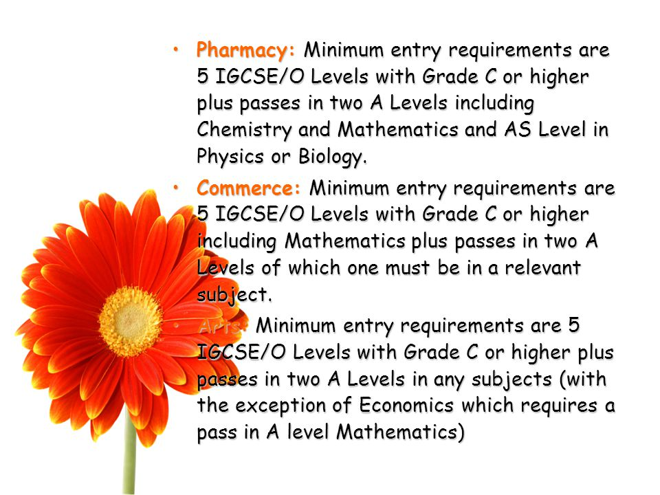 Pharmacy: Minimum entry requirements are 5 IGCSE/O Levels with Grade C or higher plus passes in two A Levels including Chemistry and Mathematics and AS Level in Physics or Biology.Pharmacy: Minimum entry requirements are 5 IGCSE/O Levels with Grade C or higher plus passes in two A Levels including Chemistry and Mathematics and AS Level in Physics or Biology.