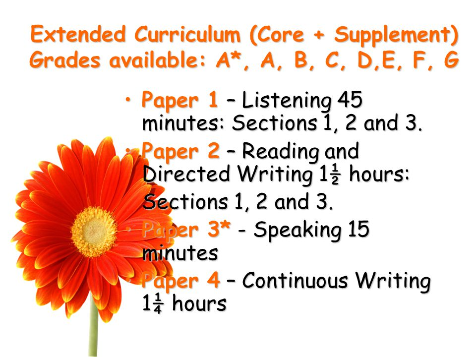 Extended Curriculum (Core + Supplement) Grades available: A*, A, B, C, D,E, F, G Paper 1 – Listening 45 minutes: Sections 1, 2 and 3.Paper 1 – Listening 45 minutes: Sections 1, 2 and 3.