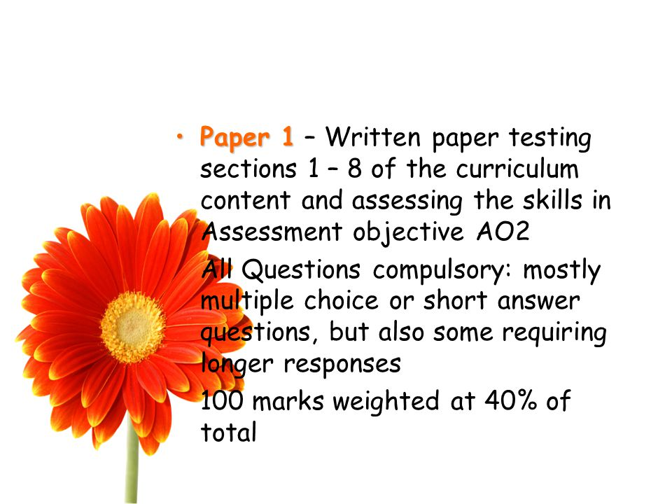 Paper 1Paper 1 – Written paper testing sections 1 – 8 of the curriculum content and assessing the skills in Assessment objective AO2 All Questions compulsory: mostly multiple choice or short answer questions, but also some requiring longer responses 100 marks weighted at 40% of total