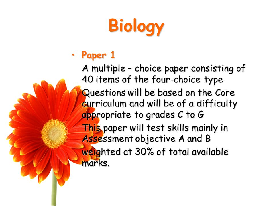 Biology Paper 1Paper 1 A multiple – choice paper consisting of 40 items of the four-choice type Questions will be based on the Core curriculum and will be of a difficulty appropriate to grades C to G This paper will test skills mainly in Assessment objective A and B weighted at 30% of total available marks.