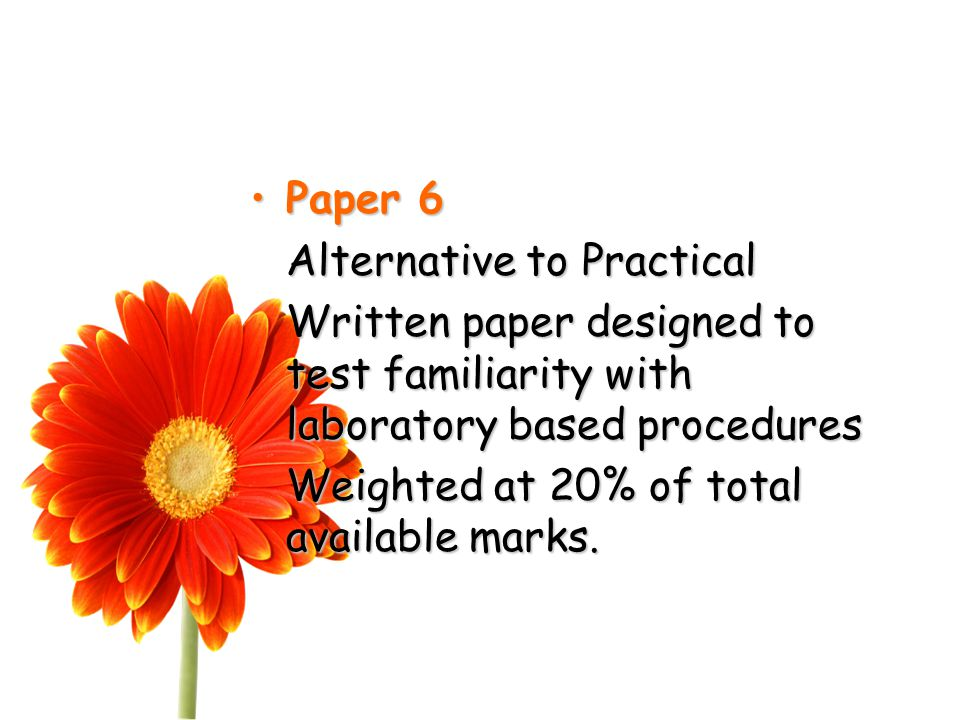 Paper 6Paper 6 Alternative to Practical Written paper designed to test familiarity with laboratory based procedures Weighted at 20% of total available marks.