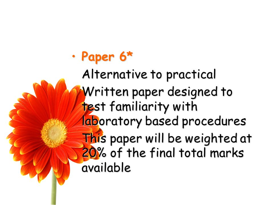 Paper 6*Paper 6* Alternative to practical Written paper designed to test familiarity with laboratory based procedures This paper will be weighted at 20% of the final total marks available