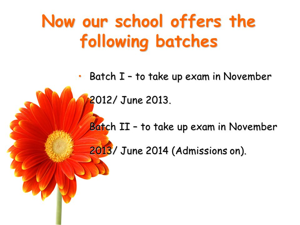 Now our school offers the following batches Batch I – to take up exam in November 2012/ June 2013.Batch I – to take up exam in November 2012/ June 2013.
