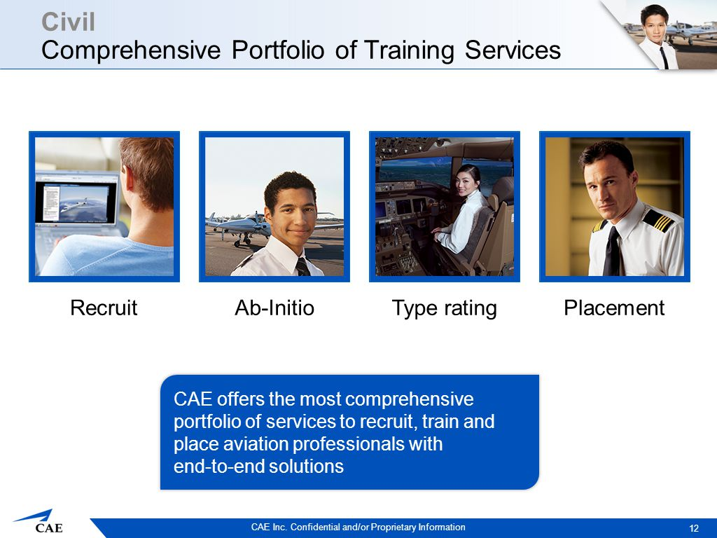 CAE Inc. Confidential and/or Proprietary Information Civil Comprehensive Portfolio of Training Services 12 CAE offers the most comprehensive portfolio
