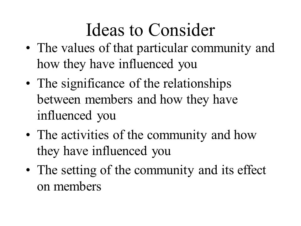 Ideas to Consider The values of that particular community and how they have influenced you The significance of the relationships between members and how they have influenced you The activities of the community and how they have influenced you The setting of the community and its effect on members