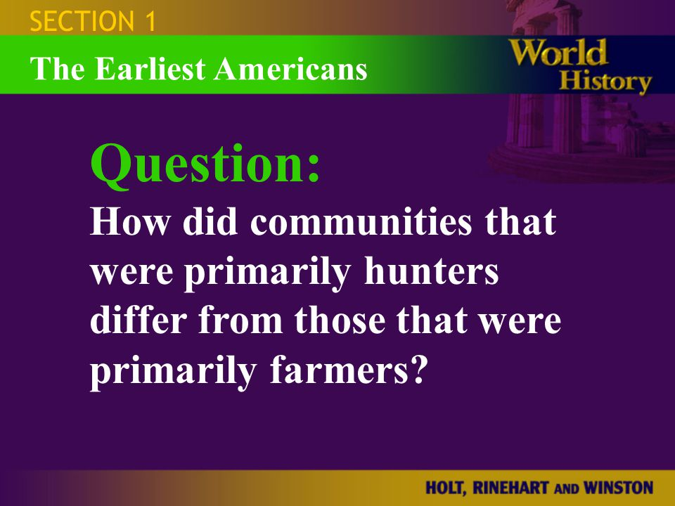 SECTION 1 Question: How did communities that were primarily hunters differ from those that were primarily farmers? The Earliest Americans