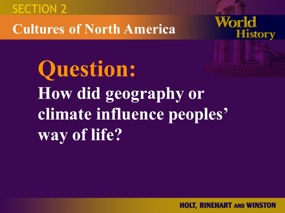 SECTION 2 Question: How did geography or climate influence peoples' way of life? Cultures of North America