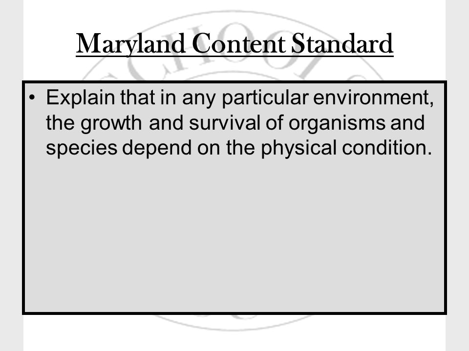 Maryland Content Standard Explain that in any particular environment, the growth and survival of organisms and species depend on the physical condition.