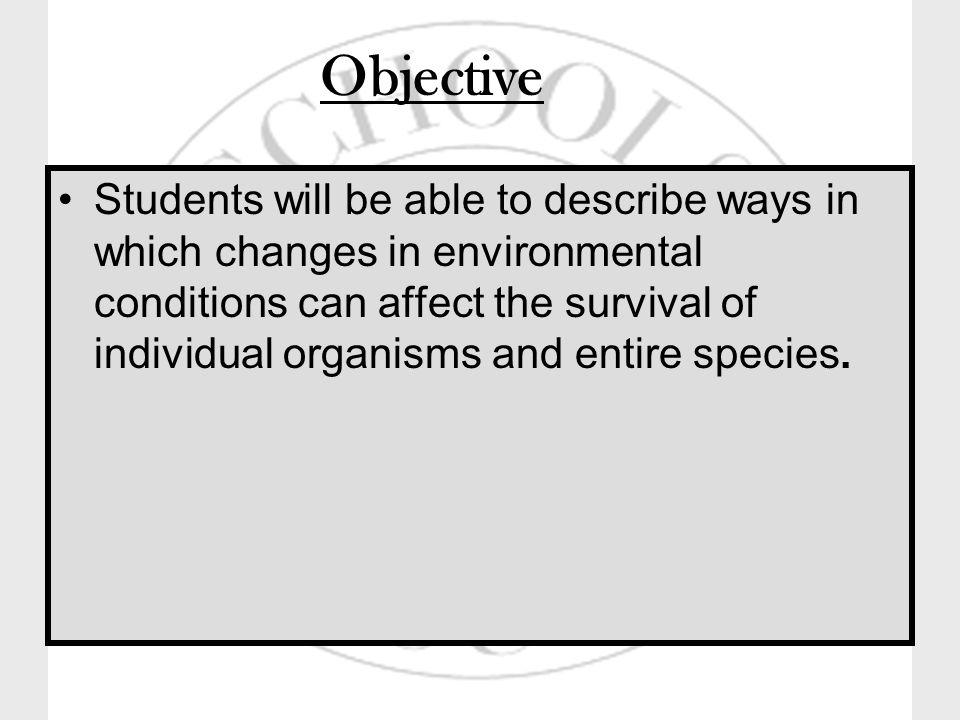 Objective Students will be able to describe ways in which changes in environmental conditions can affect the survival of individual organisms and entire species.