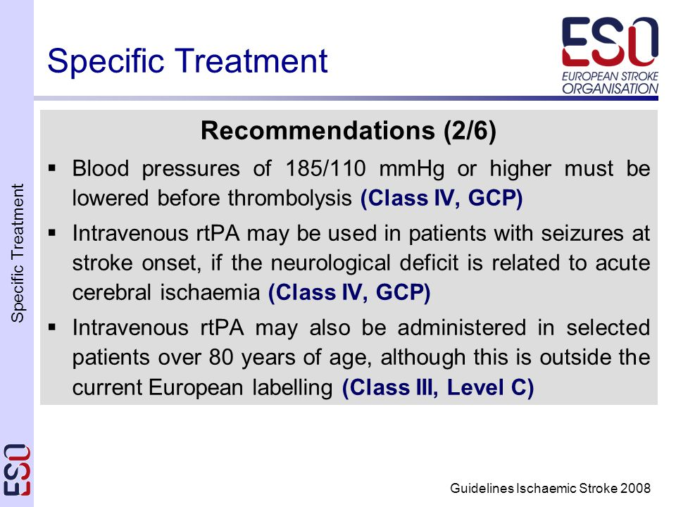 Specific Treatment Guidelines Ischaemic Stroke 2008 Specific Treatment Recommendations (2/6)  Blood pressures of 185/110 mmHg or higher must be lowered before thrombolysis (Class IV, GCP)  Intravenous rtPA may be used in patients with seizures at stroke onset, if the neurological deficit is related to acute cerebral ischaemia (Class IV, GCP)  Intravenous rtPA may also be administered in selected patients over 80 years of age, although this is outside the current European labelling (Class III, Level C)