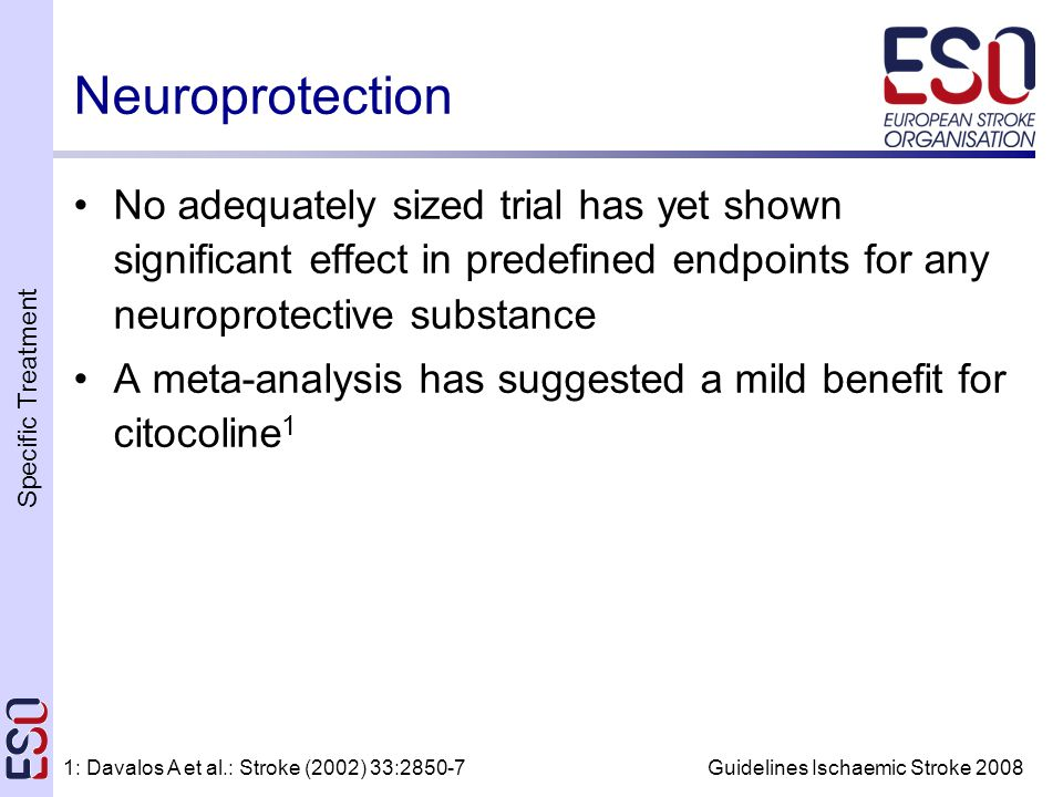 Specific Treatment Guidelines Ischaemic Stroke 2008 Neuroprotection No adequately sized trial has yet shown significant effect in predefined endpoints for any neuroprotective substance A meta-analysis has suggested a mild benefit for citocoline 1 1: Davalos A et al.: Stroke (2002) 33:2850-7
