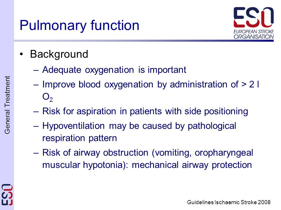 General Treatment Guidelines Ischaemic Stroke 2008 Pulmonary function Background –Adequate oxygenation is important –Improve blood oxygenation by administration of > 2 l O 2 –Risk for aspiration in patients with side positioning –Hypoventilation may be caused by pathological respiration pattern –Risk of airway obstruction (vomiting, oropharyngeal muscular hypotonia): mechanical airway protection