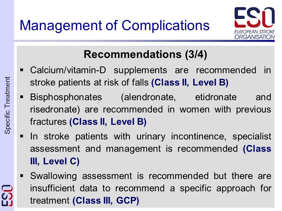 Specific Treatment Guidelines Ischaemic Stroke 2008 Management of Complications Recommendations (3/4)  Calcium/vitamin-D supplements are recommended in stroke patients at risk of falls (Class II, Level B)  Bisphosphonates (alendronate, etidronate and risedronate) are recommended in women with previous fractures (Class II, Level B)  In stroke patients with urinary incontinence, specialist assessment and management is recommended (Class III, Level C)  Swallowing assessment is recommended but there are insufficient data to recommend a specific approach for treatment (Class III, GCP)