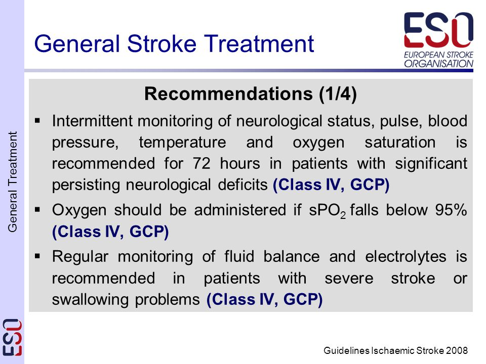 General Treatment Guidelines Ischaemic Stroke 2008 General Stroke Treatment Recommendations (1/4)  Intermittent monitoring of neurological status, pulse, blood pressure, temperature and oxygen saturation is recommended for 72 hours in patients with significant persisting neurological deficits (Class IV, GCP)  Oxygen should be administered if sPO 2 falls below 95% (Class IV, GCP)  Regular monitoring of fluid balance and electrolytes is recommended in patients with severe stroke or swallowing problems (Class IV, GCP)