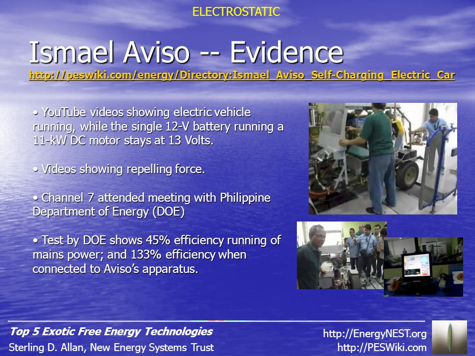 Ismael Aviso -- Evidence http://peswiki.com/energy/Directory:Ismael_Aviso_Self-Charging_Electric_Car YouTube videos showing electric vehicle running, while the single 12-V battery running a 11-kW DC motor stays at 13 Volts.