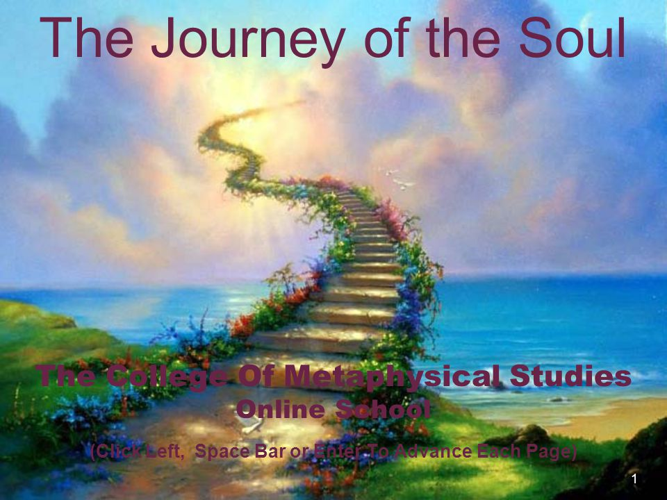 1 The Journey of the Soul The College Of Metaphysical Studies Online School (Click Left, Space Bar or Enter To Advance Each Page)