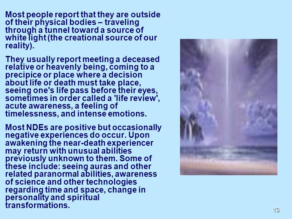 13 Most people report that they are outside of their physical bodies – traveling through a tunnel toward a source of white light (the creational source of our reality).