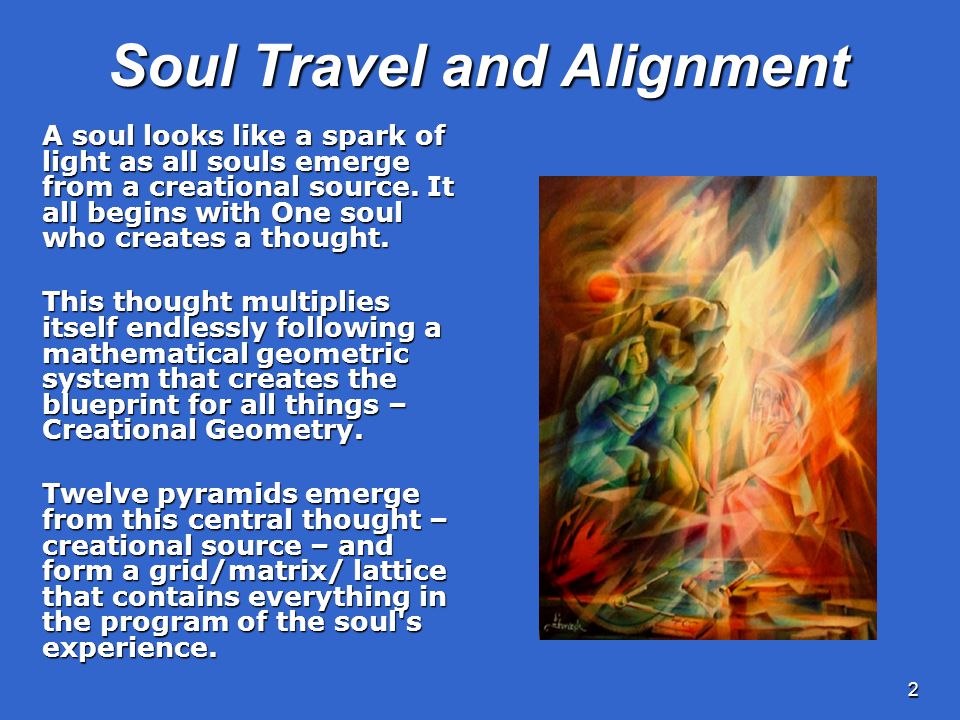 2 Soul Travel and Alignment A soul looks like a spark of light as all souls emerge from a creational source.