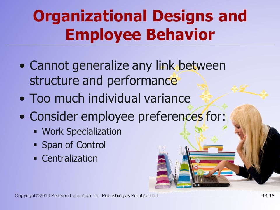 Copyright ©2010 Pearson Education, Inc. Publishing as Prentice Hall 14-18 Organizational Designs and Employee Behavior Cannot generalize any link betw