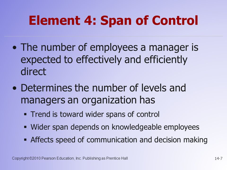 Copyright ©2010 Pearson Education, Inc. Publishing as Prentice Hall 14-7 Element 4: Span of Control The number of employees a manager is expected to e