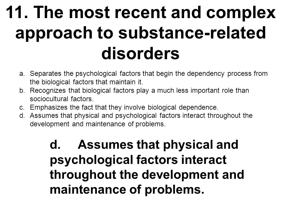11.The most recent and complex approach to substance-related disorders a.Separates the psychological factors that begin the dependency process from th