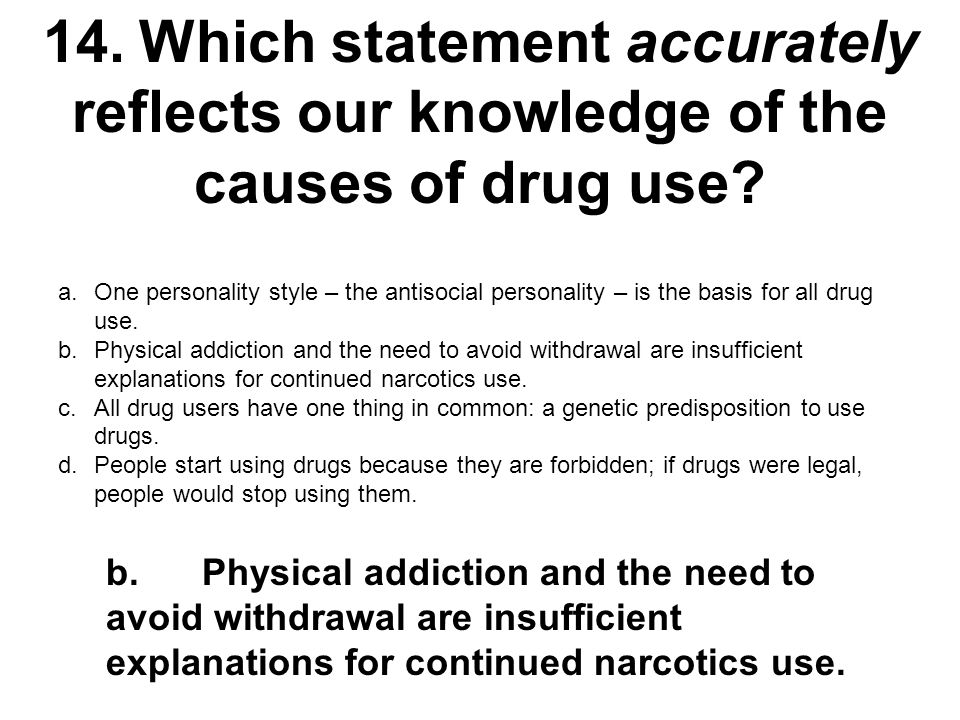 14.Which statement accurately reflects our knowledge of the causes of drug use? a.One personality style – the antisocial personality – is the basis fo
