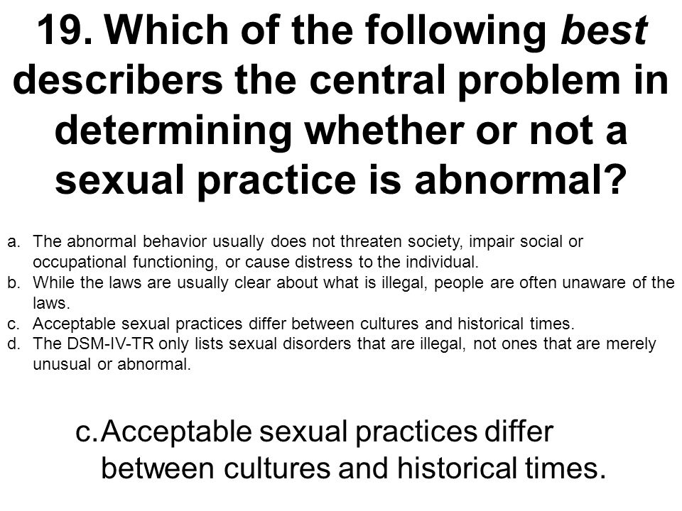 19.Which of the following best describers the central problem in determining whether or not a sexual practice is abnormal? a.The abnormal behavior usu