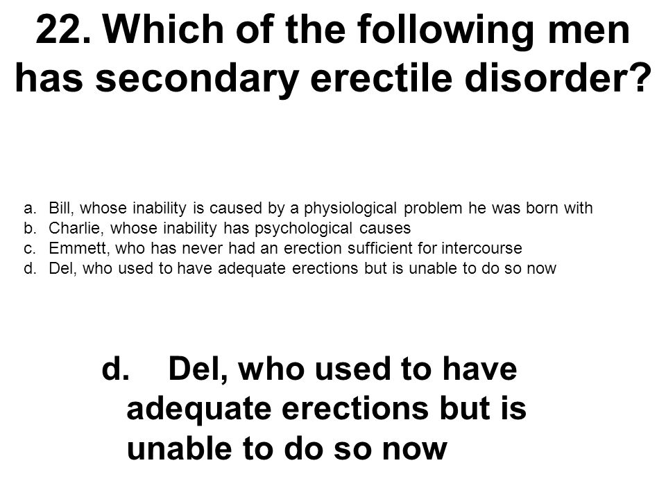 22.Which of the following men has secondary erectile disorder? a.Bill, whose inability is caused by a physiological problem he was born with b.Charlie