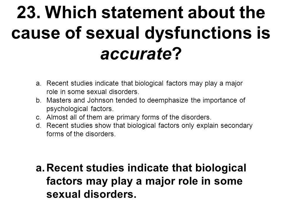 23.Which statement about the cause of sexual dysfunctions is accurate? a.Recent studies indicate that biological factors may play a major role in some
