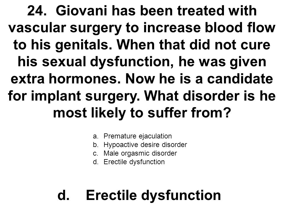 24.Giovani has been treated with vascular surgery to increase blood flow to his genitals. When that did not cure his sexual dysfunction, he was given