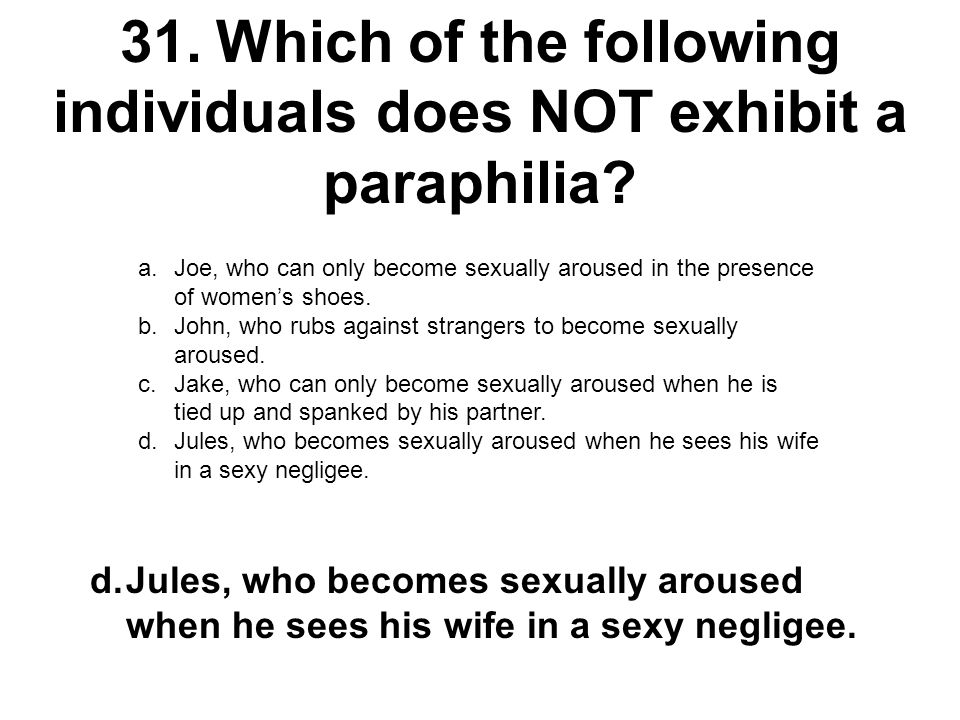 31.Which of the following individuals does NOT exhibit a paraphilia? a.Joe, who can only become sexually aroused in the presence of women's shoes. b.J