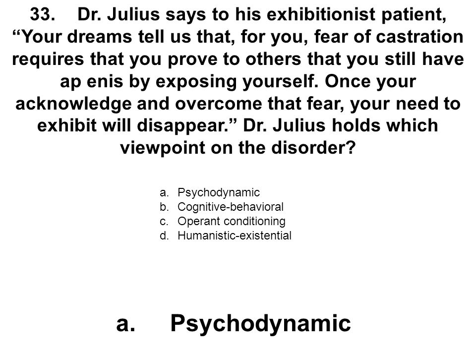 """33.Dr. Julius says to his exhibitionist patient, """"Your dreams tell us that, for you, fear of castration requires that you prove to others that you sti"""