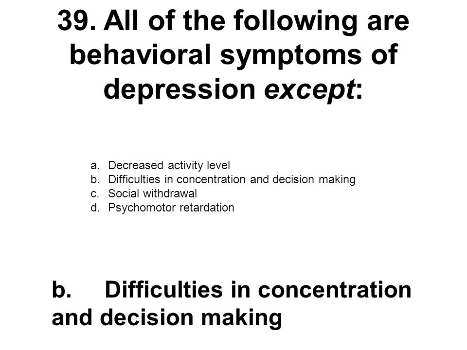 39.All of the following are behavioral symptoms of depression except: a.Decreased activity level b.Difficulties in concentration and decision making c