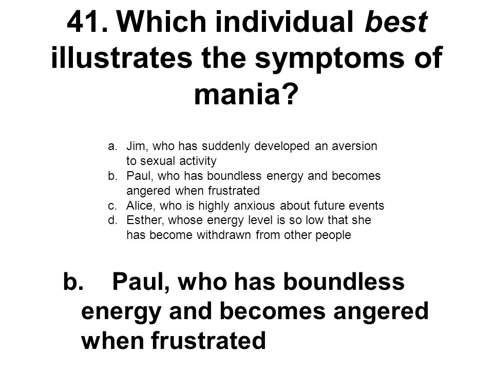 41.Which individual best illustrates the symptoms of mania? a.Jim, who has suddenly developed an aversion to sexual activity b.Paul, who has boundless