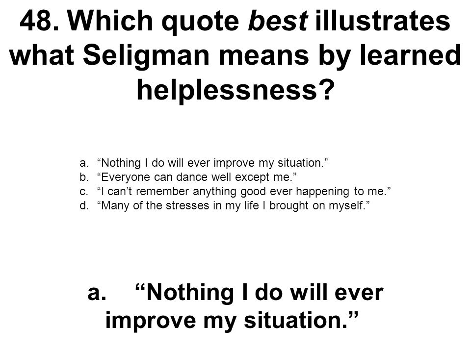 """48.Which quote best illustrates what Seligman means by learned helplessness? a.""""Nothing I do will ever improve my situation."""" b.""""Everyone can dance we"""