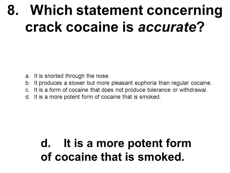 8.Which statement concerning crack cocaine is accurate? a.It is snorted through the nose. b.It produces a slower but more pleasant euphoria than regul