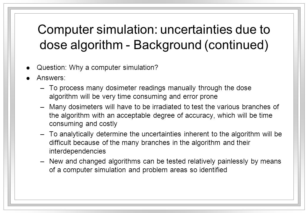 Computer simulation: uncertainties due to dose algorithm - Background (continued) l Question: Why a computer simulation? l Answers: –To process many d