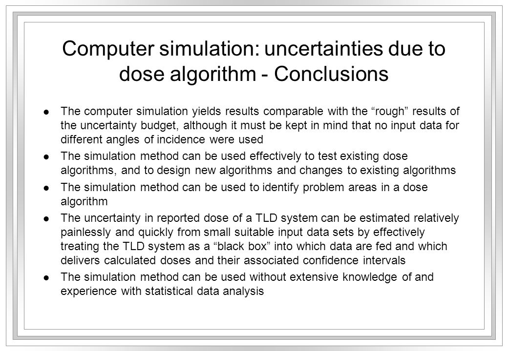 Computer simulation: uncertainties due to dose algorithm - Conclusions l The computer simulation yields results comparable with the rough results of the uncertainty budget, although it must be kept in mind that no input data for different angles of incidence were used l The simulation method can be used effectively to test existing dose algorithms, and to design new algorithms and changes to existing algorithms l The simulation method can be used to identify problem areas in a dose algorithm l The uncertainty in reported dose of a TLD system can be estimated relatively painlessly and quickly from small suitable input data sets by effectively treating the TLD system as a black box into which data are fed and which delivers calculated doses and their associated confidence intervals l The simulation method can be used without extensive knowledge of and experience with statistical data analysis