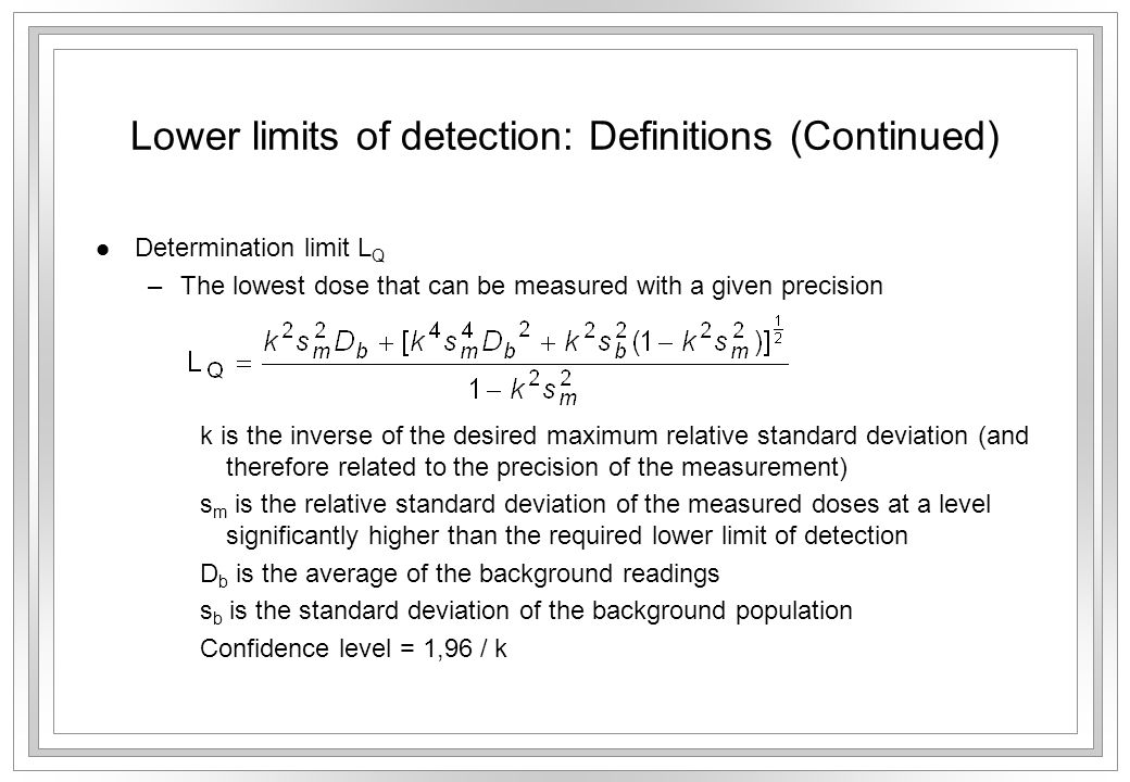 Lower limits of detection: Definitions (Continued) l Determination limit L Q –The lowest dose that can be measured with a given precision k is the inverse of the desired maximum relative standard deviation (and therefore related to the precision of the measurement) s m is the relative standard deviation of the measured doses at a level significantly higher than the required lower limit of detection D b is the average of the background readings s b is the standard deviation of the background population Confidence level = 1,96 / k