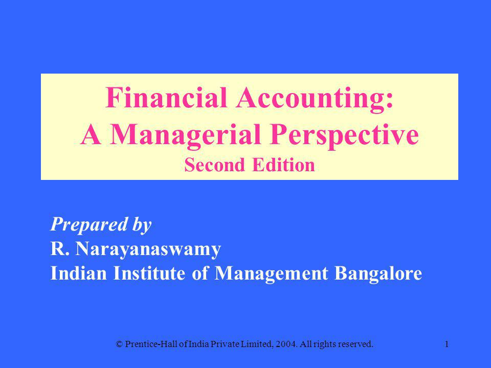 © Prentice-Hall of India Private Limited, 2004. All rights reserved.1 Financial Accounting: A Managerial Perspective Second Edition Prepared by R. Nar