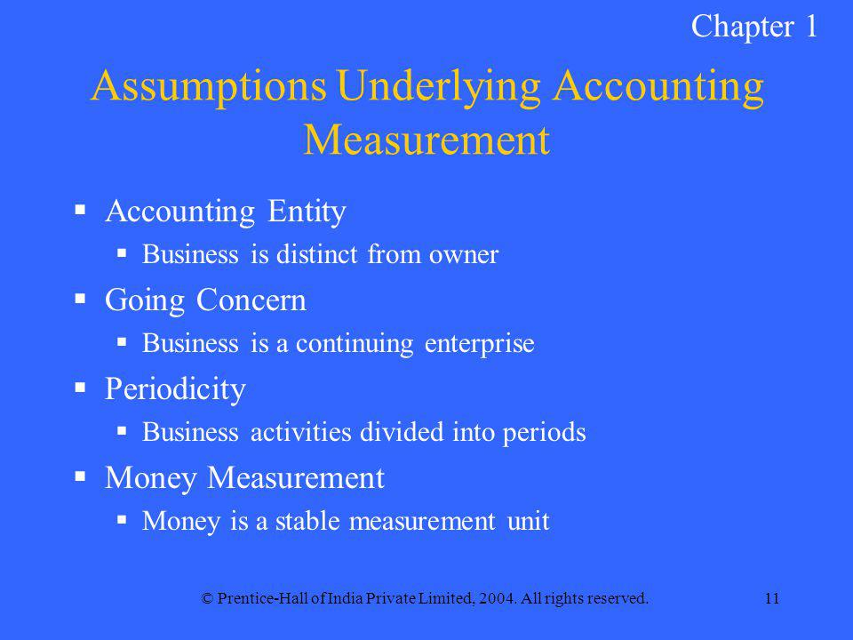 © Prentice-Hall of India Private Limited, 2004. All rights reserved.11 Assumptions Underlying Accounting Measurement  Accounting Entity  Business is