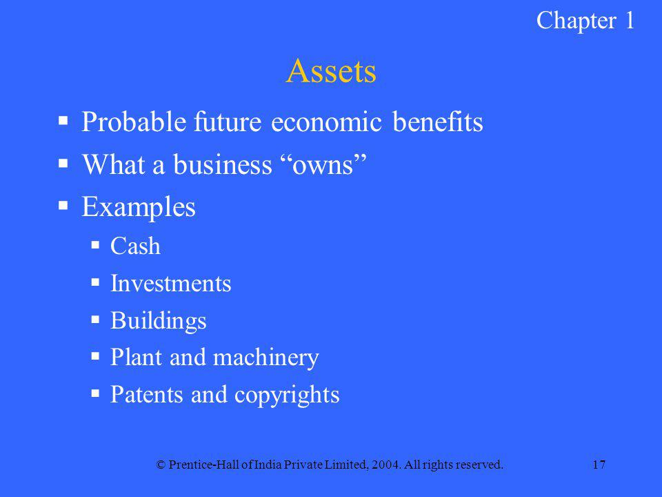 "© Prentice-Hall of India Private Limited, 2004. All rights reserved.17 Assets  Probable future economic benefits  What a business ""owns""  Examples"