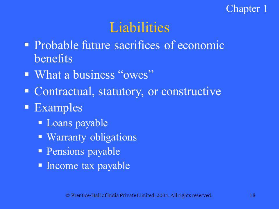 © Prentice-Hall of India Private Limited, 2004. All rights reserved.18 Liabilities  Probable future sacrifices of economic benefits  What a business