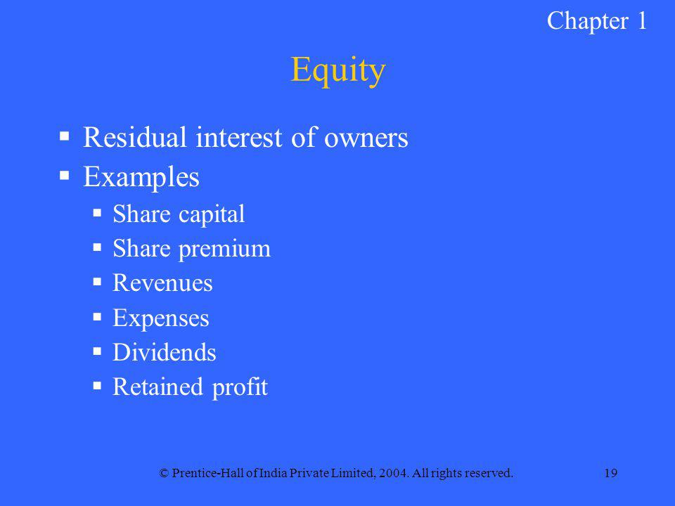 © Prentice-Hall of India Private Limited, 2004. All rights reserved.19 Equity  Residual interest of owners  Examples  Share capital  Share premium