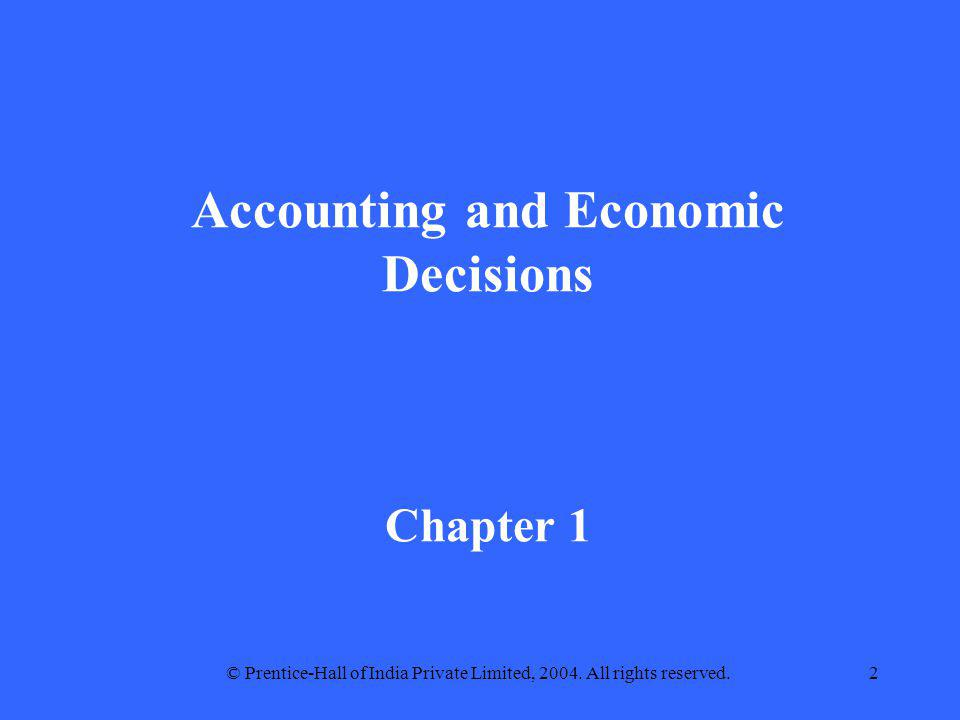 © Prentice-Hall of India Private Limited, 2004. All rights reserved.2 Accounting and Economic Decisions Chapter 1